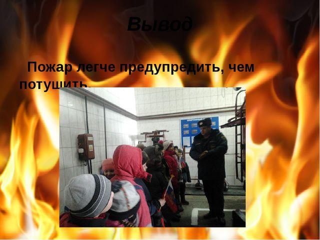 Вывод Пожар легче предупредить, чем потушить.