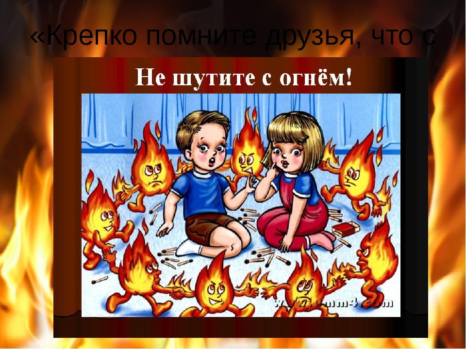 «Крепко помните друзья, что с огнем шутить нельзя!»