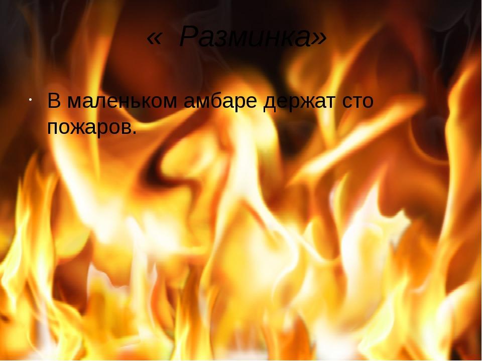 « Разминка» В маленьком амбаре держат сто пожаров.