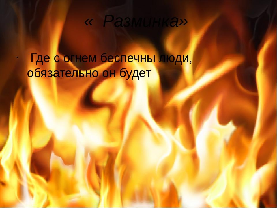 « Разминка» Где с огнем беспечны люди, обязательно он будет