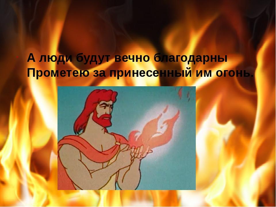 А люди будут вечно благодарны Прометею за принесенный им огонь.