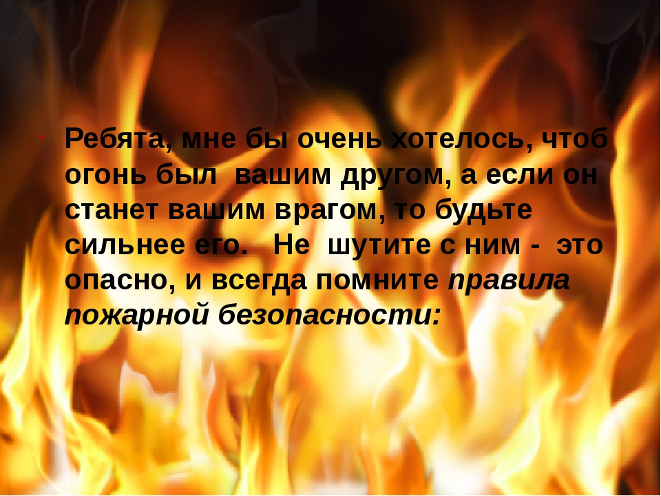 Ребята, мне бы очень хотелось, чтоб огонь был вашим другом, а если он стане...