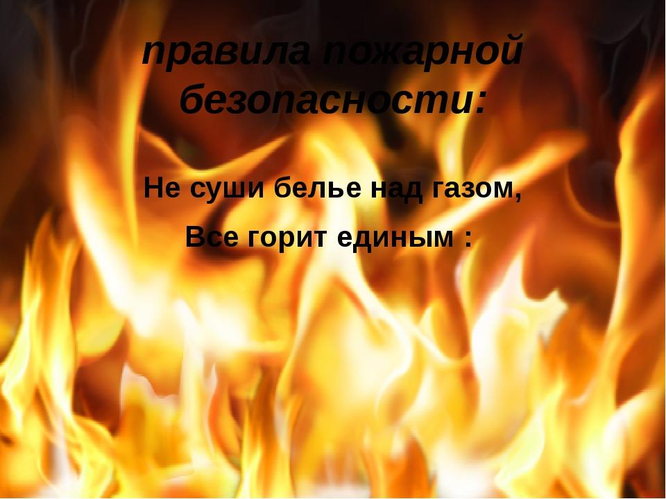 правила пожарной безопасности: Не суши белье над газом, Все горит единым :