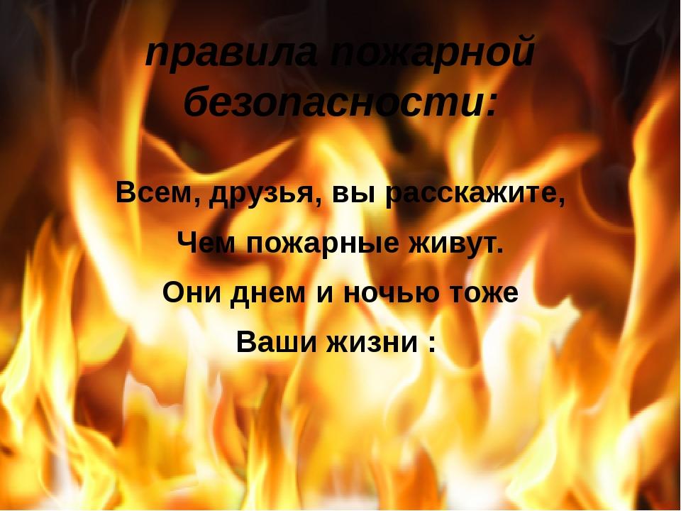 правила пожарной безопасности: Всем, друзья, вы расскажите, Чем пожарные живу...