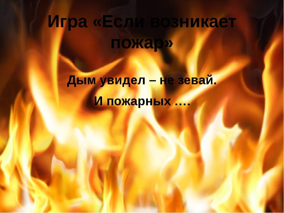 Игра «Если возникает пожар» Дым увидел – не зевай. И пожарных ….