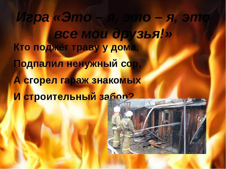 Игра «Это – я, это – я, это все мои друзья!» Кто поджёг траву у дома, Подпали...