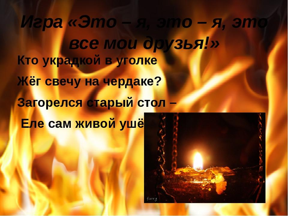 Игра «Это – я, это – я, это все мои друзья!» Кто украдкой в уголке Жёг свечу...