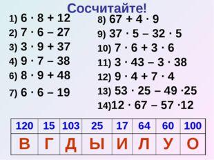 Сосчитайте! 1) 6 · 8 + 12 2) 7 · 6 – 27 3) 3 · 9 + 37 4) 9 · 7 – 38 6) 8 · 9