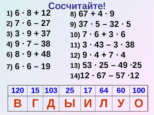 Сосчитайте! 1) 6 · 8 + 12 2) 7 · 6 – 27 3) 3 · 9 + 37 4) 9 · 7 – 38 6) 8 · 9...