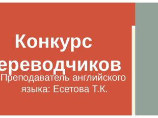 Преподаватель английского языка: Есетова Т.К. Конкурс переводчиков