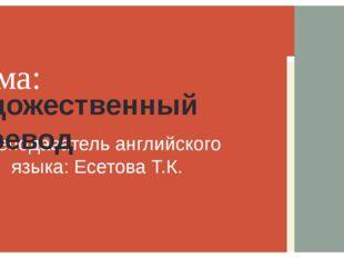 Преподаватель английского языка: Есетова Т.К. Тема: Художественный перевод