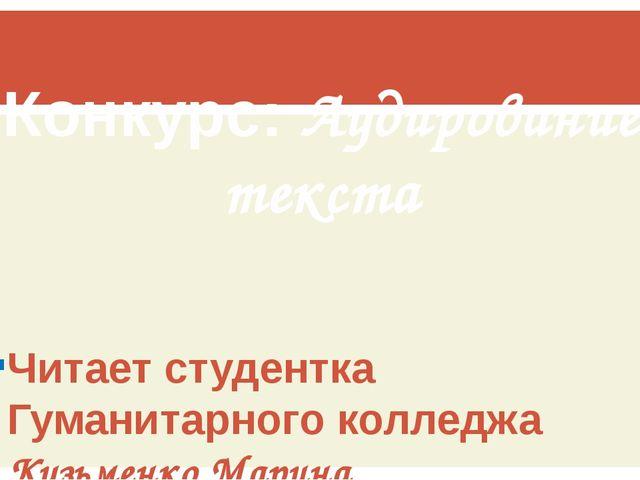 Конкурс: Аудирование текста Читает студентка Гуманитарного колледжа Кузьменко...