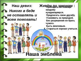 Наша эмблема Наш девиз: Никого в беде не оставлять и всем помогать! Приходить