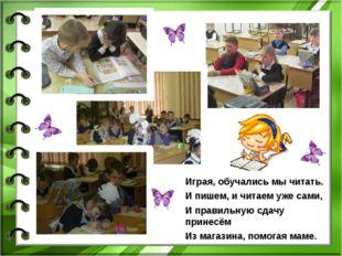 Играя, обучались мы читать. И пишем, и читаем уже сами, И правильную сдачу пр
