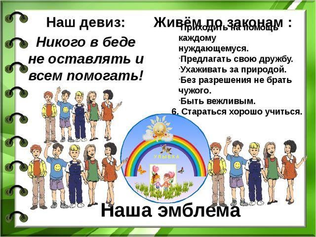 Наша эмблема Наш девиз: Никого в беде не оставлять и всем помогать! Приходить...