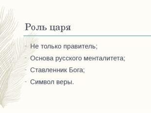 Роль царя Не только правитель; Основа русского менталитета; Ставленник Бога;
