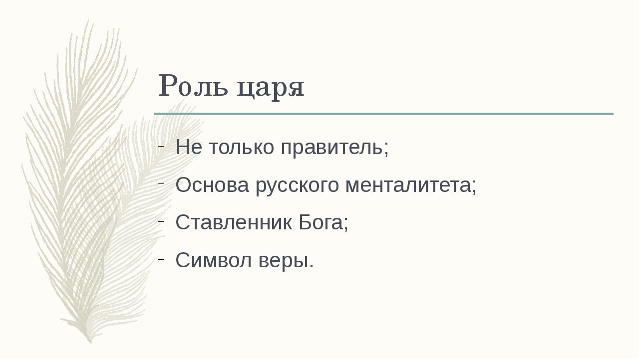 Роль царя Не только правитель; Основа русского менталитета; Ставленник Бога;...