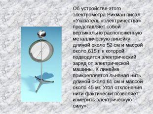 Об устройстве этого электрометра Рихман писал: «Указатель «электричества» пр