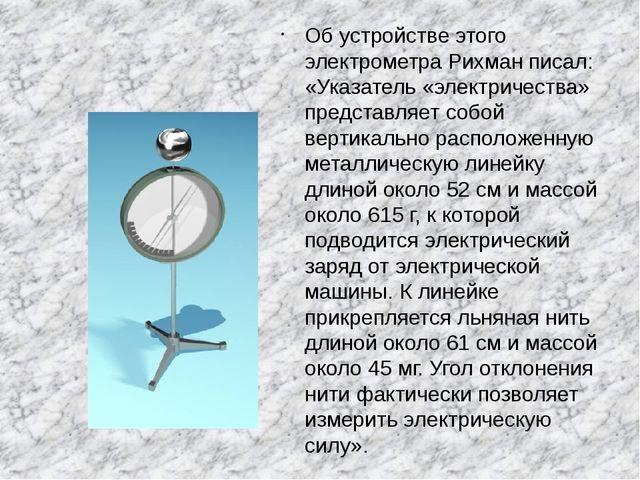 Об устройстве этого электрометра Рихман писал: «Указатель «электричества» пр...