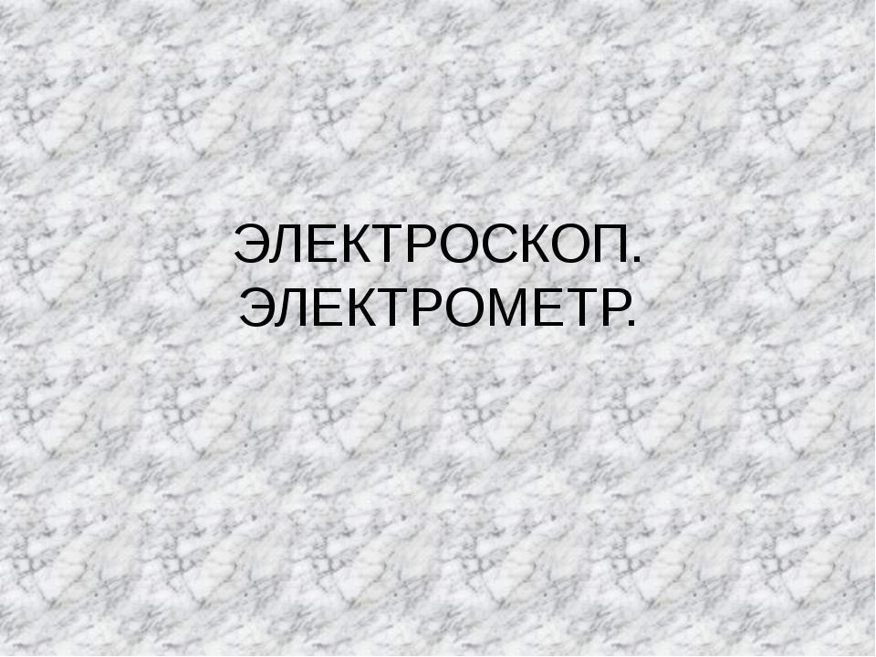 ЭЛЕКТРОСКОП. ЭЛЕКТРОМЕТР.