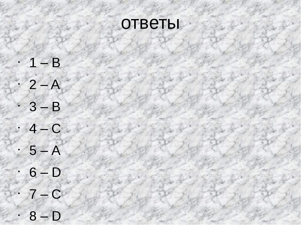 ответы 1 – B 2 – A 3 – В 4 – С 5 – А 6 – D 7 – С 8 – D