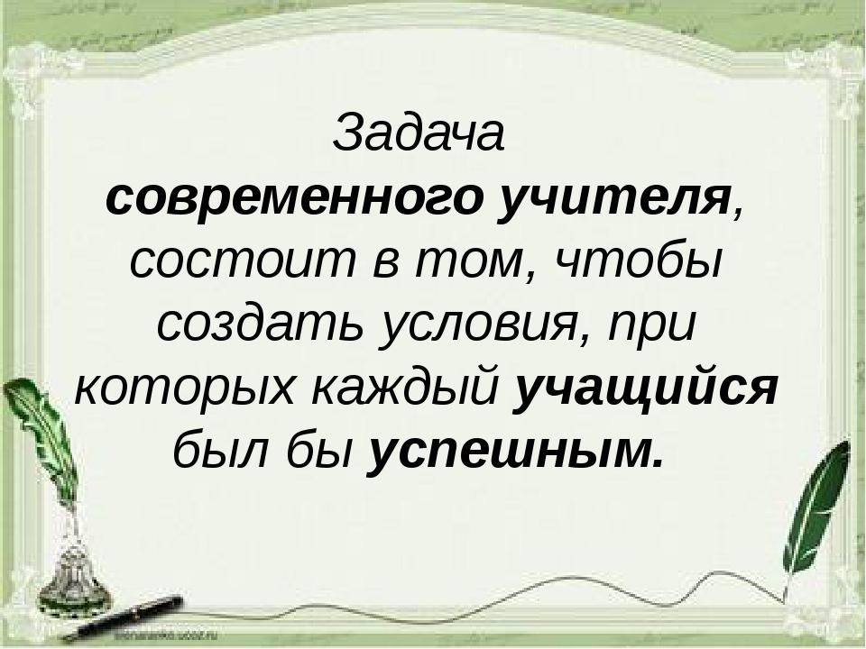 Задача современного учителя, состоит в том, чтобы создать условия, при которы...