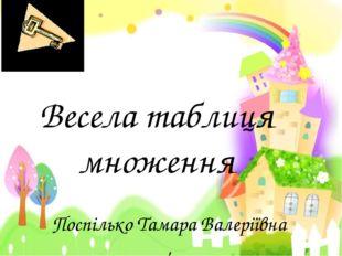 Весела таблиця множення Поспілько Тамара Валеріївна , вчитель початкових класів