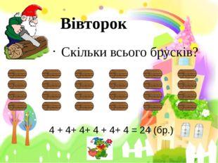 Вівторок Скільки всього брусків? 4 + 4+ 4+ 4 + 4+ 4 = 24 (бр.)