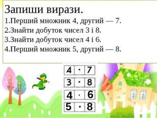 Запиши вирази. 1.Перший множник 4, другий — 7. 2.Знайти добуток чисел 3 і 8.