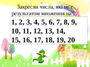 Закресли числа, які не є результатом множення на 2. 1, 2, 3, 4, 5, 6, 7, 8, 9