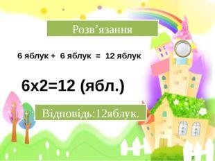 Розв'язання 6 яблук + 6 яблук = 12 яблук 6х2=12 (ябл.) Відповідь:12яблук.