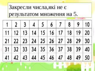 Закресли числа,які не є результатом множення на 5.