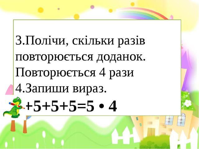 3.Полічи, скільки разів повторюється доданок. Повторюється 4 рази  4.Зап...