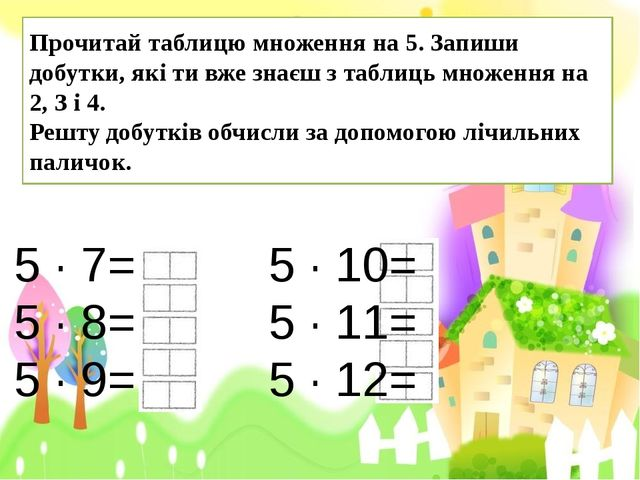 5 · 7= 5 · 10= 5 · 8= 5 · 11= 5 · 9= 5 · 12= Прочитай таблицю множення на 5....