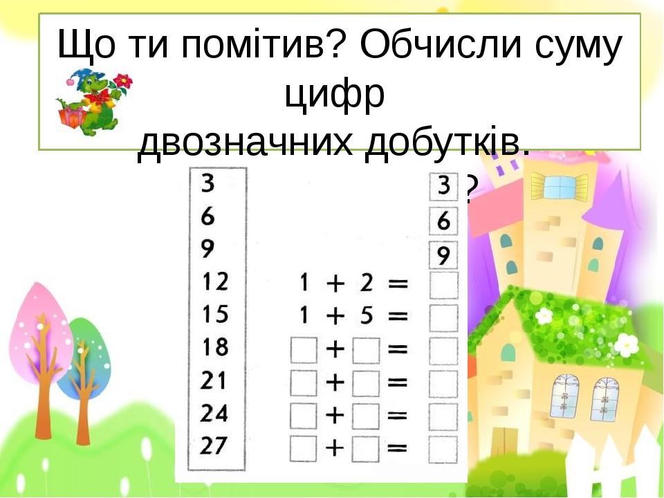 Що ти помітив? Обчисли суму цифр двозначних добутків. Що ти помітив?