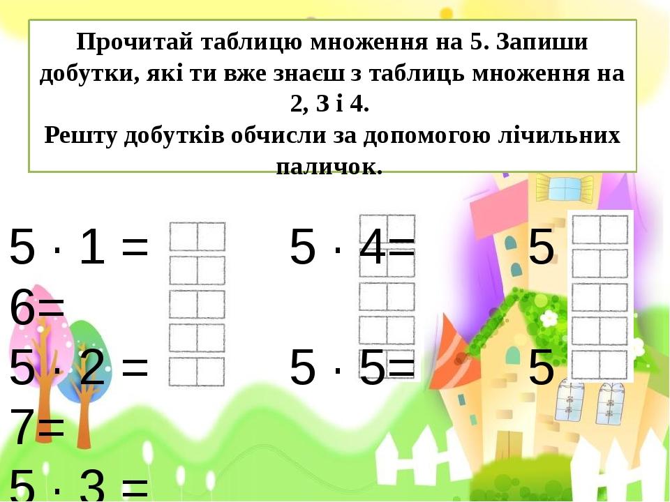 5 · 1 = 5 · 4= 5 · 6= 5 · 2 = 5 · 5= 5 · 7= 5 · 3 = Прочитай таблицю множення...