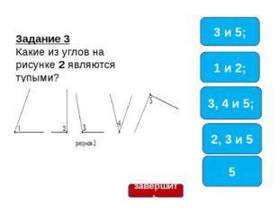 Задание 3 Какие из углов на рисунке 2 являются тупыми? 3, 4 и 5; 1 и 2; 5 3