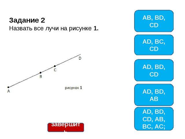 Задание 2 Назвать все лучи на рисунке 1. AB, BD, CD AD, BC, CD AD, BD, AB AD,...