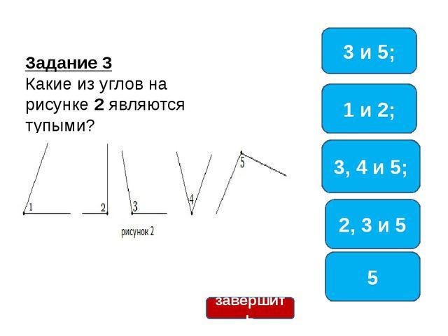 Задание 3 Какие из углов на рисунке 2 являются тупыми? 3, 4 и 5; 1 и 2; 5 3...