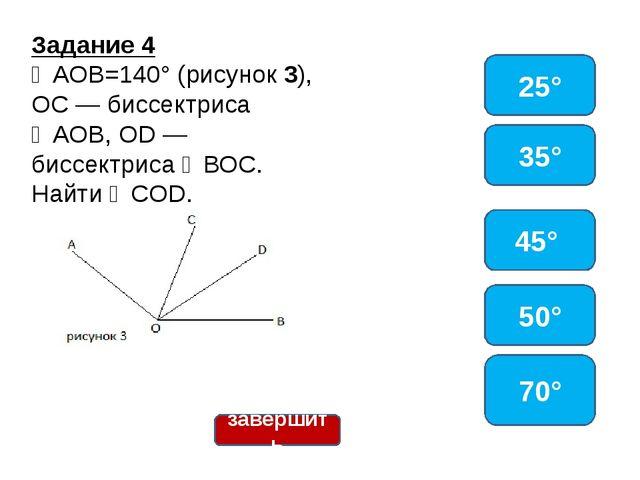 Задание 4 ∠АОВ=140° (рисунок 3), ОС — биссектриса ∠АОВ, OD — биссектриса ∠ВОС...