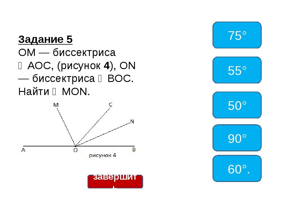 Задание 5 ОМ — биссектриса ∠АОС, (рисунок 4), ON — биссектриса ∠ВОС. Найти ∠M...
