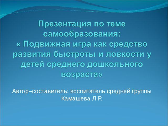 Автор–составитель: воспитатель средней группы Камашева Л.Р.