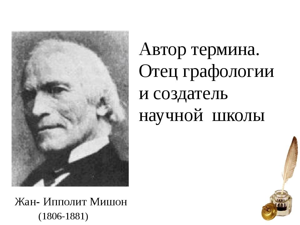 Жан- Ипполит Мишон Автор термина. Отец графологии и создатель научной школы (...