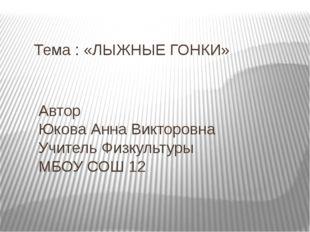 Тема : «ЛЫЖНЫЕ ГОНКИ» Автор Юкова Анна Викторовна Учитель Физкультуры МБОУ СО
