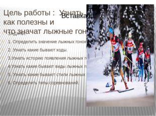 Цель работы : Узнать как полезны и что значат лыжные гонки ЗАДАЧИ: 1. Определ