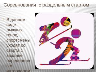 Соревнования с раздельным стартом В данном виде лыжных гонок, спортсмены уход