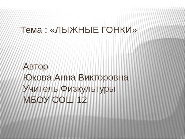 Тема : «ЛЫЖНЫЕ ГОНКИ» Автор Юкова Анна Викторовна Учитель Физкультуры МБОУ СО...