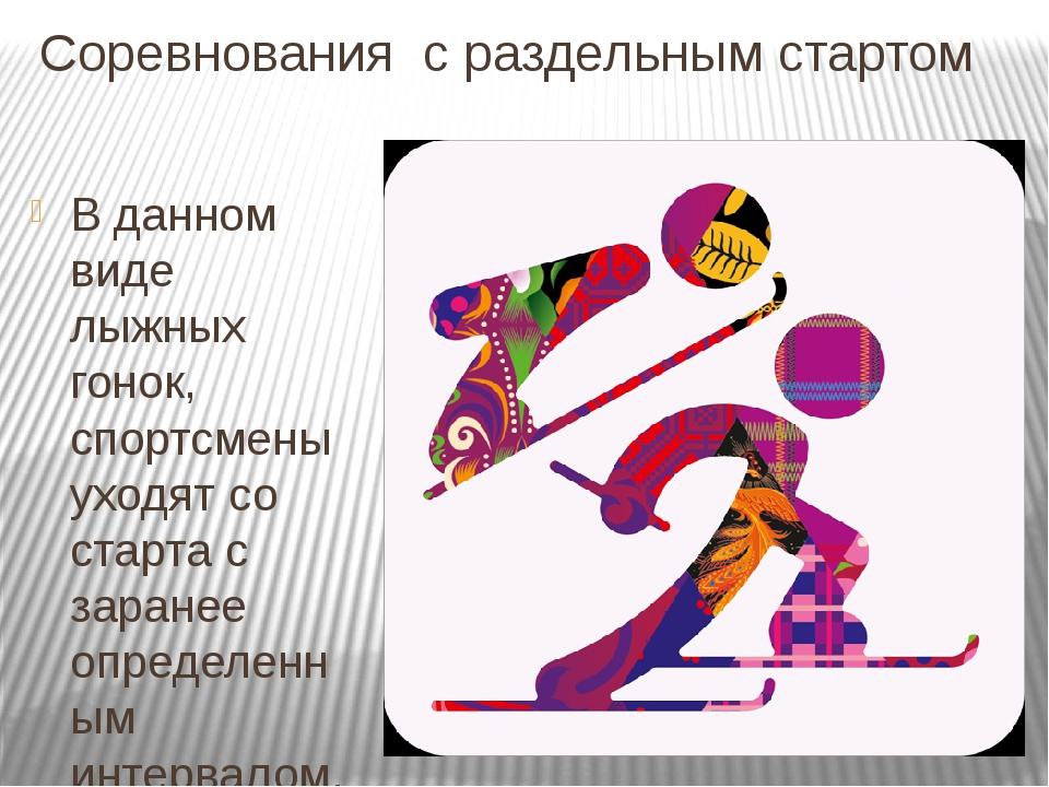 Соревнования с раздельным стартом В данном виде лыжных гонок, спортсмены уход...