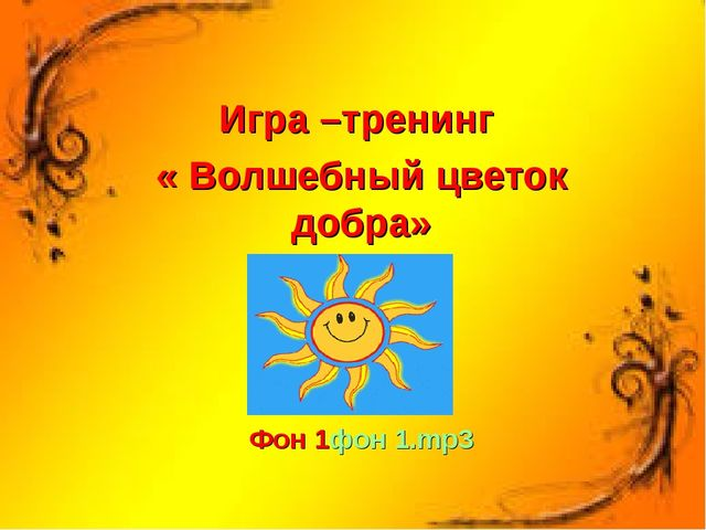 Игра –тренинг « Волшебный цветок добра» Фон 1фон 1.mp3