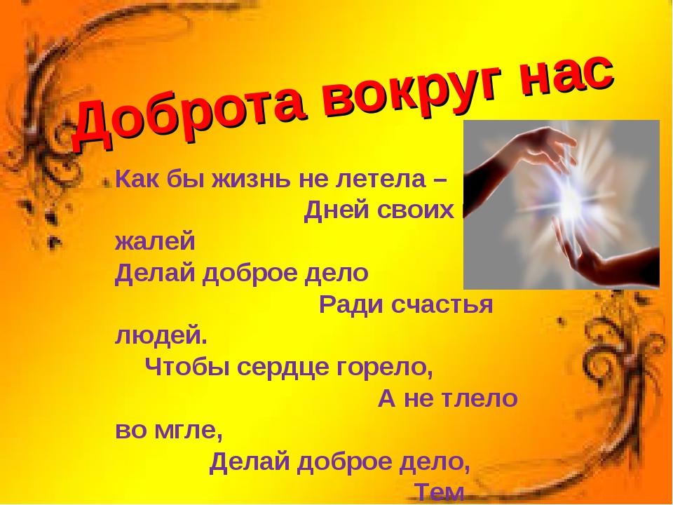 Доброта вокруг нас Как бы жизнь не летела – Дней своих не жалей Делай доброе...